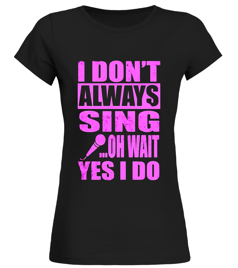 I Don't Always Sing Oh Wait Yes I Do | Funny T-Shirt
