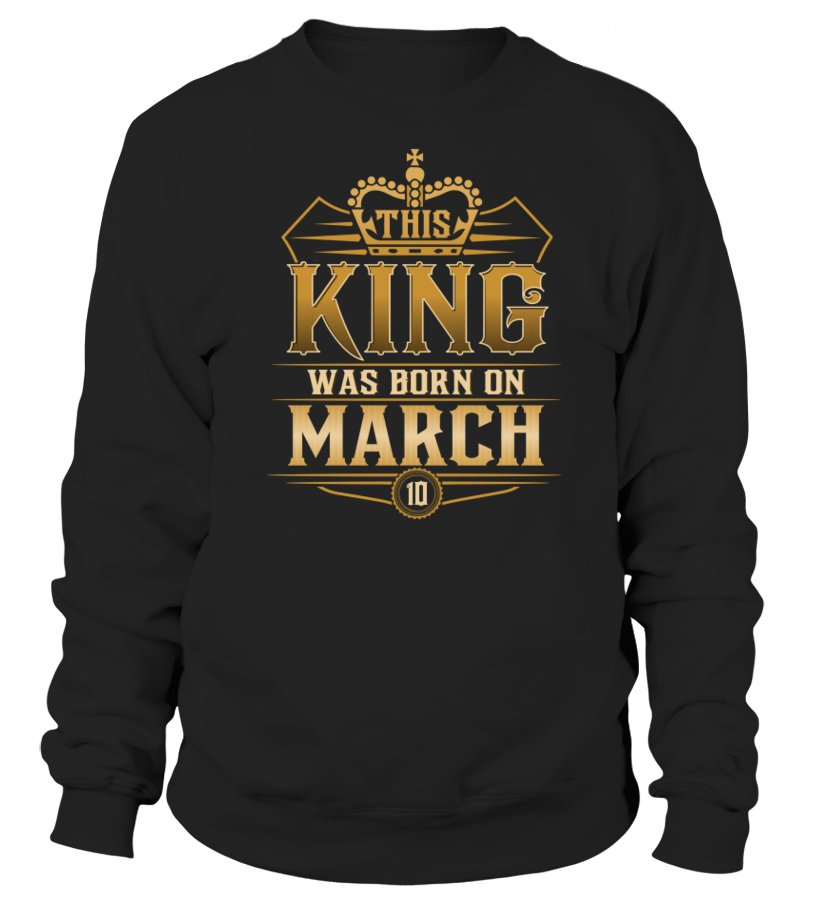 Gifts March T-Shirt - THIS KING WAS BORN IN MARCH 10 T-SHIRTS Sweatshirt Unisex