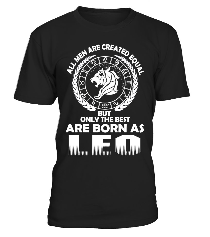 ALL MEN ARE CREATED EQUAL BUT ONLY THE BEST ARE BORN AS LEO  T-SHIRT