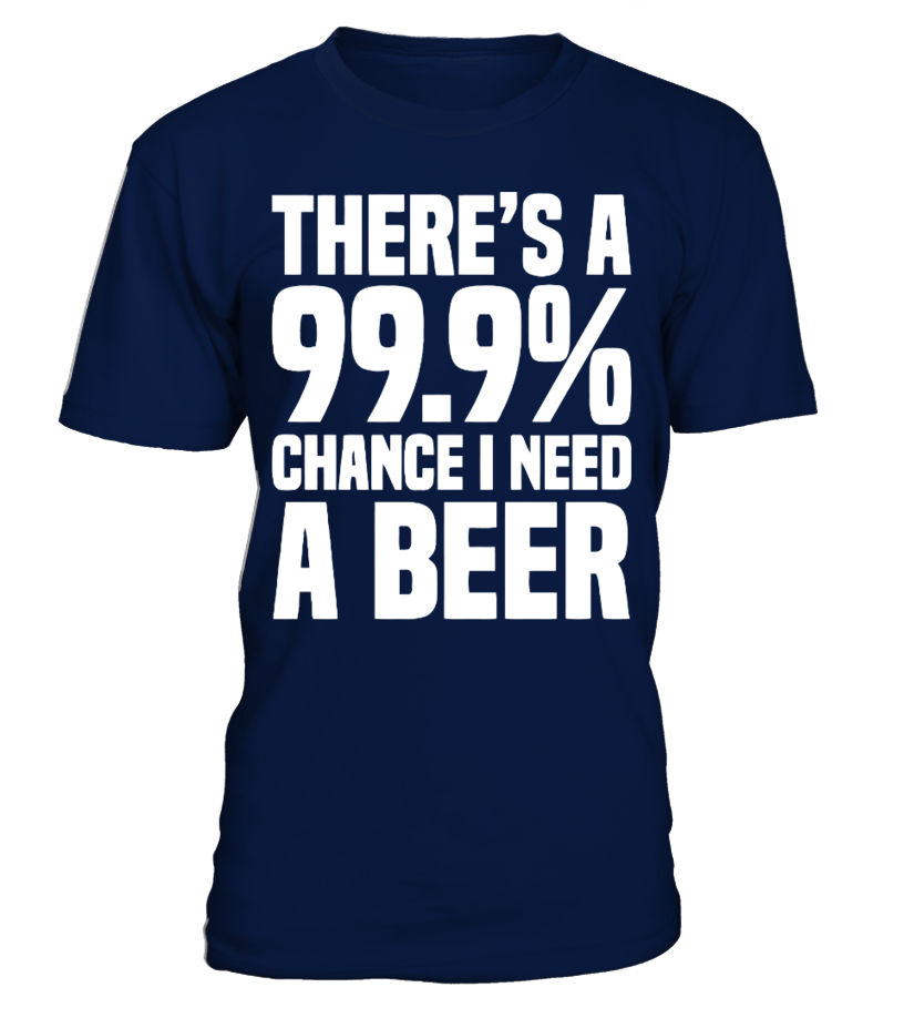 There's A 99.9% Chance I Need A Beer