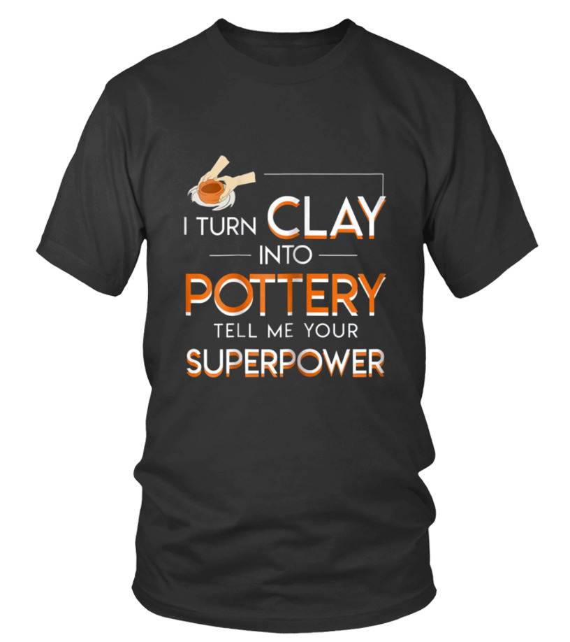 Awesome Pottery - I Turn Clay Into Pottery Tell Me Superpo Round neck T-Shirt Unisex