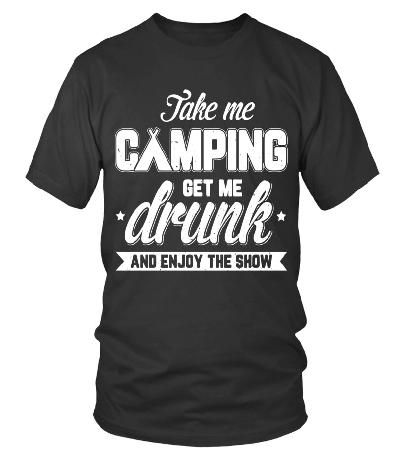 Take Me Camping Get Me Drunk And Enjoy The Show T-Shirt - Limited Edition