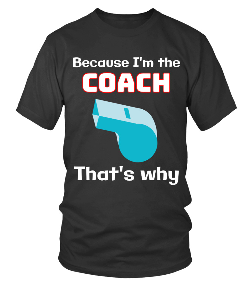 Because I'm the COACH that's why