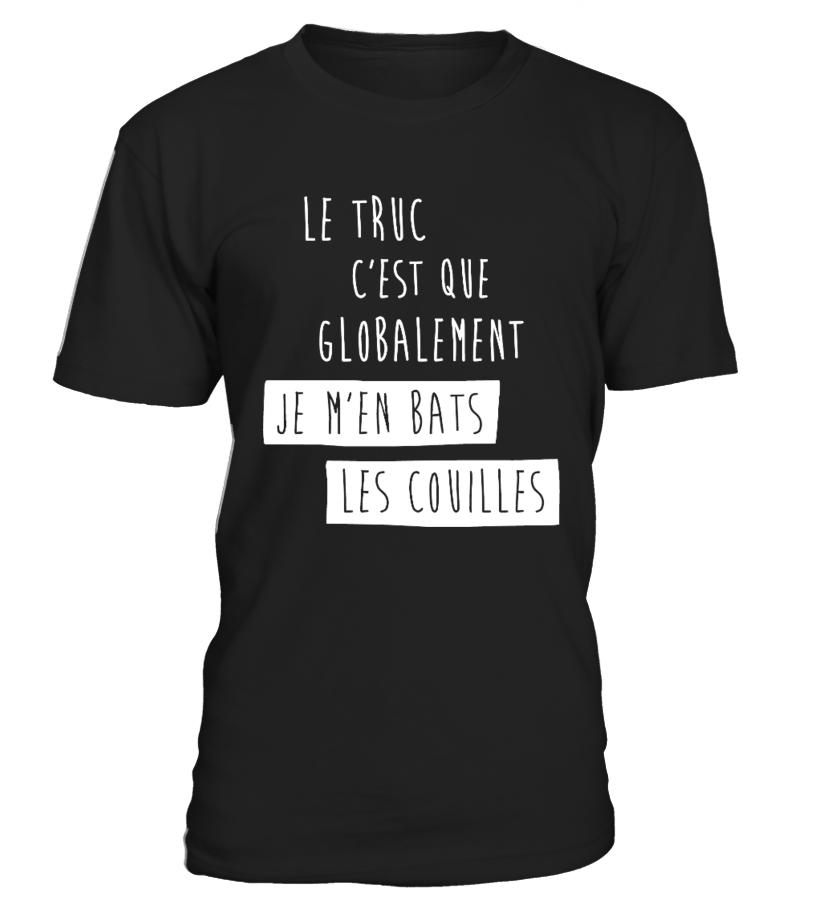T-Shirt Humour Drole FEMME Best Seller - LE TRUC C'EST QUE GLOBALEMENT JE M'EN BATS LES COUILLES T-Collector