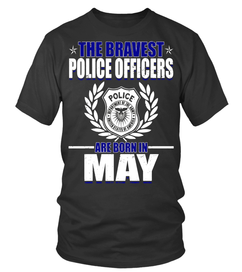 Amazing May T-Shirt - The Bravest Police Officers Police Are Born In May Shirts Round neck T-Shirt Unisex