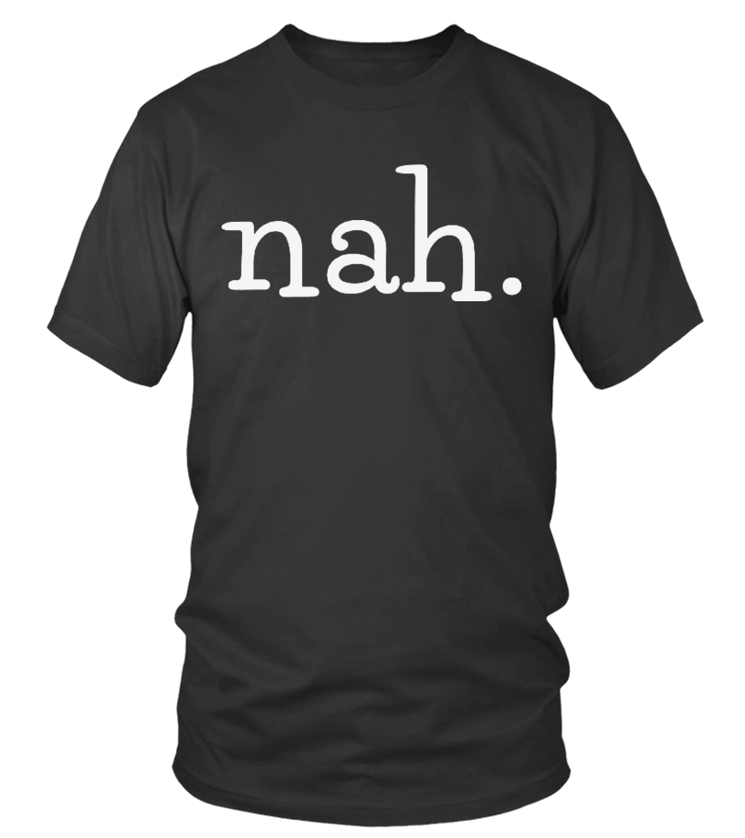 Nah - No Thanks - Funny Teenager Shirt