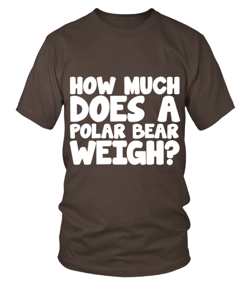 1c616cf63 Funny Polar Bear T-shirt For You - How Much Does A Polar Bear Weigh ...
