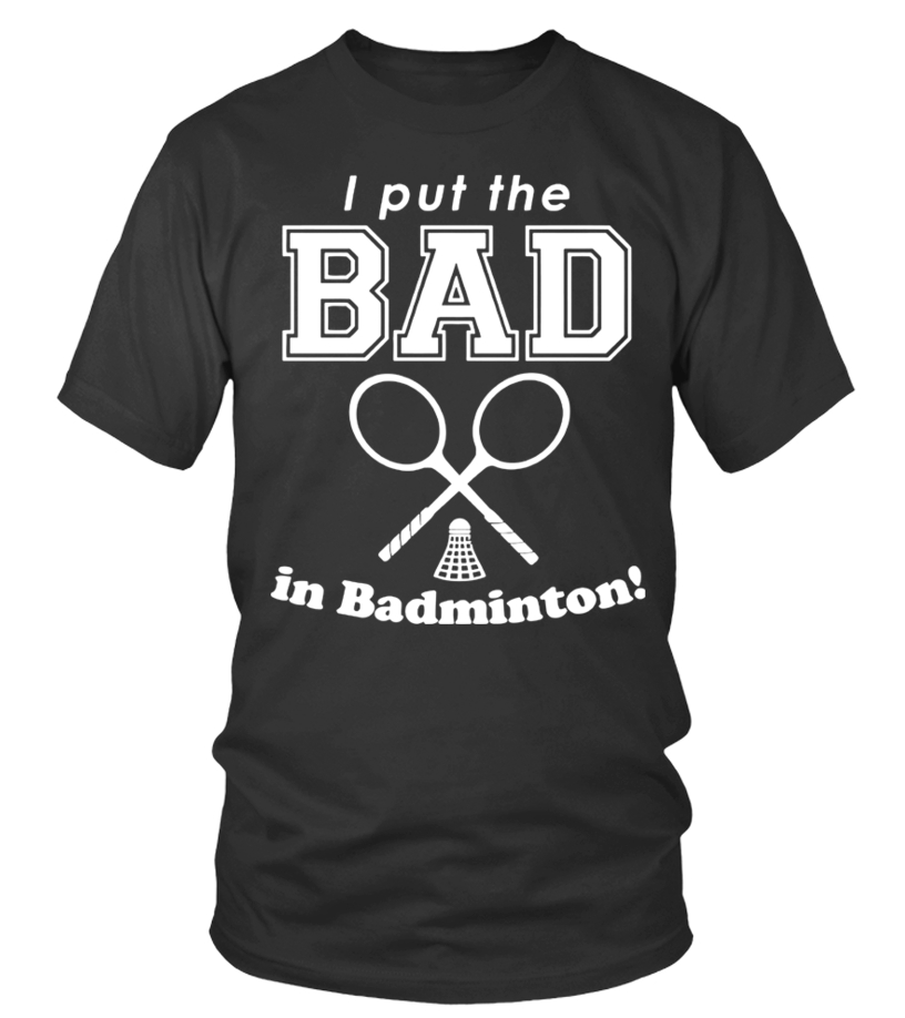 Gifts Badminton - I Put The Bad In Badminton T Shirt Round neck T-Shirt Unisex