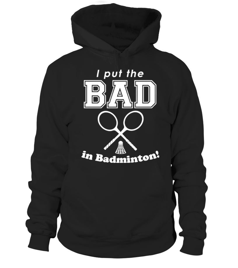 Gifts Badminton - I Put The Bad In Badminton T Shirt Hoodie Unisex