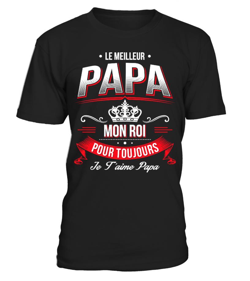 T-Shirt Cadeau Fête des Pères - Le Meilleur Papa, mon Roi pour toujours, je t'aime papa !