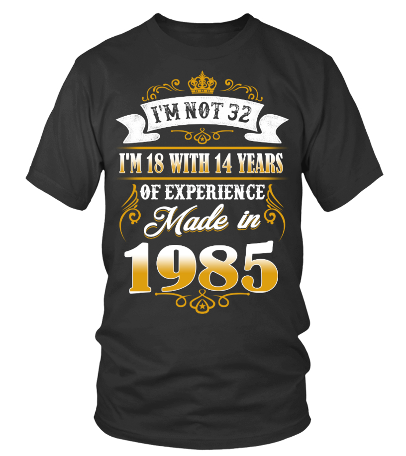 made in 1985 shirt- i'm not 32
