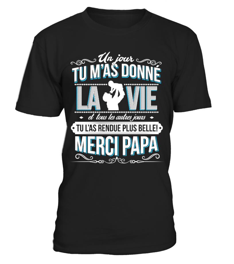 T-Shirt Cadeau Fête des Pères - un jour du m'as donné la vie et tous les autres jours tu l'as rendue plus belle, merci papa !