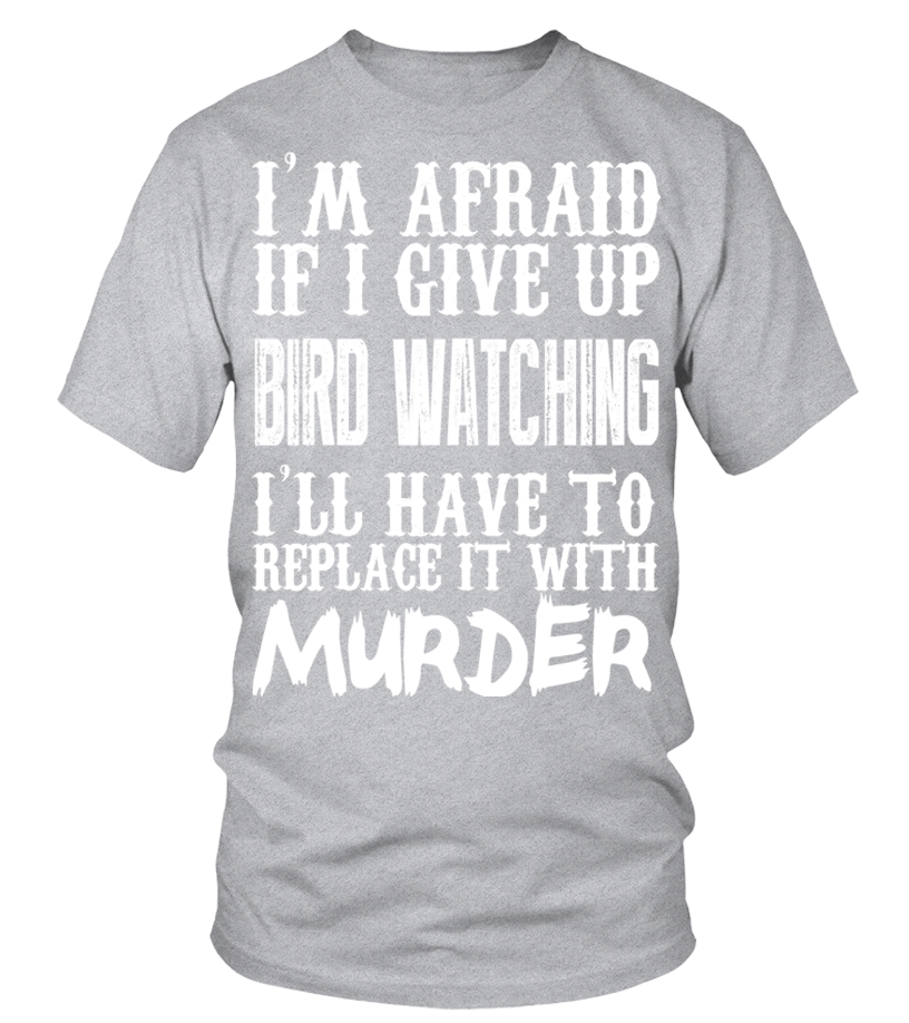 60c8825c Shop Animals Hoodies – Im Afraid If I Give Up Bird Watching Ill Have To  Replace It With Murder Limited Edition Tshirt