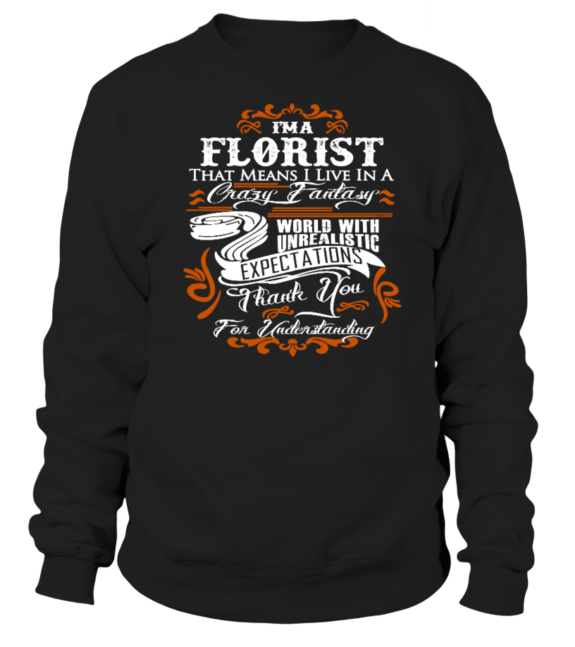 I'M A FLORIST THAT MEANS I LIVE IN A WORLD WITH UNREALSTIC T-shirt