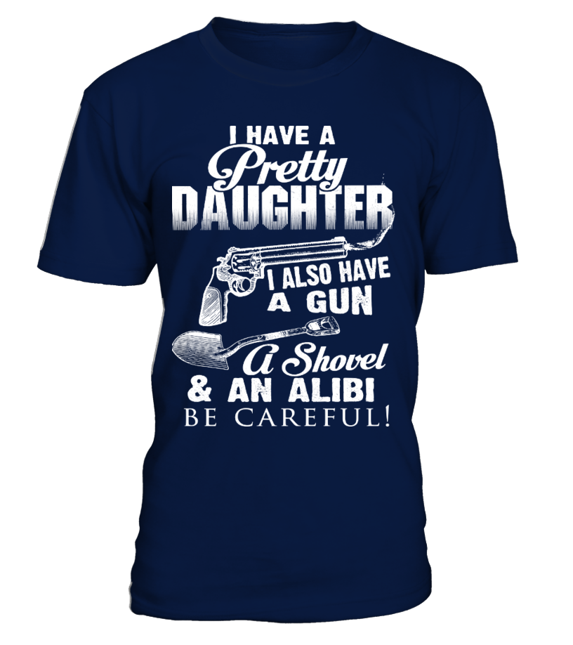 I HAVE A PRETTY DAUGHTER I ALSO HAVE A GUN A SHOVEL & AN ALIBI BE CAREFUL T-SHIRT