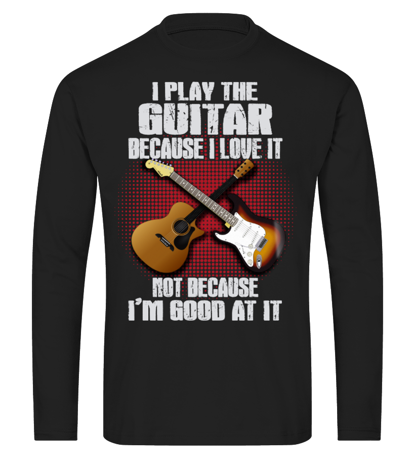 I PLAY THE GUITAR BECAUSE I LOVE IT