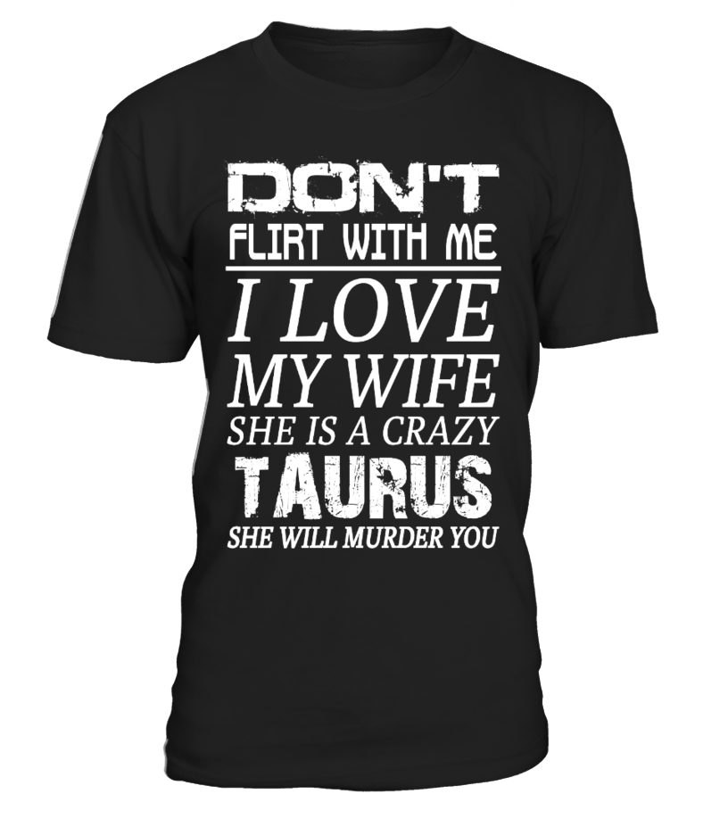 TAURUS - DON'T FLIRT WITH ME I LOVE MY WIFE