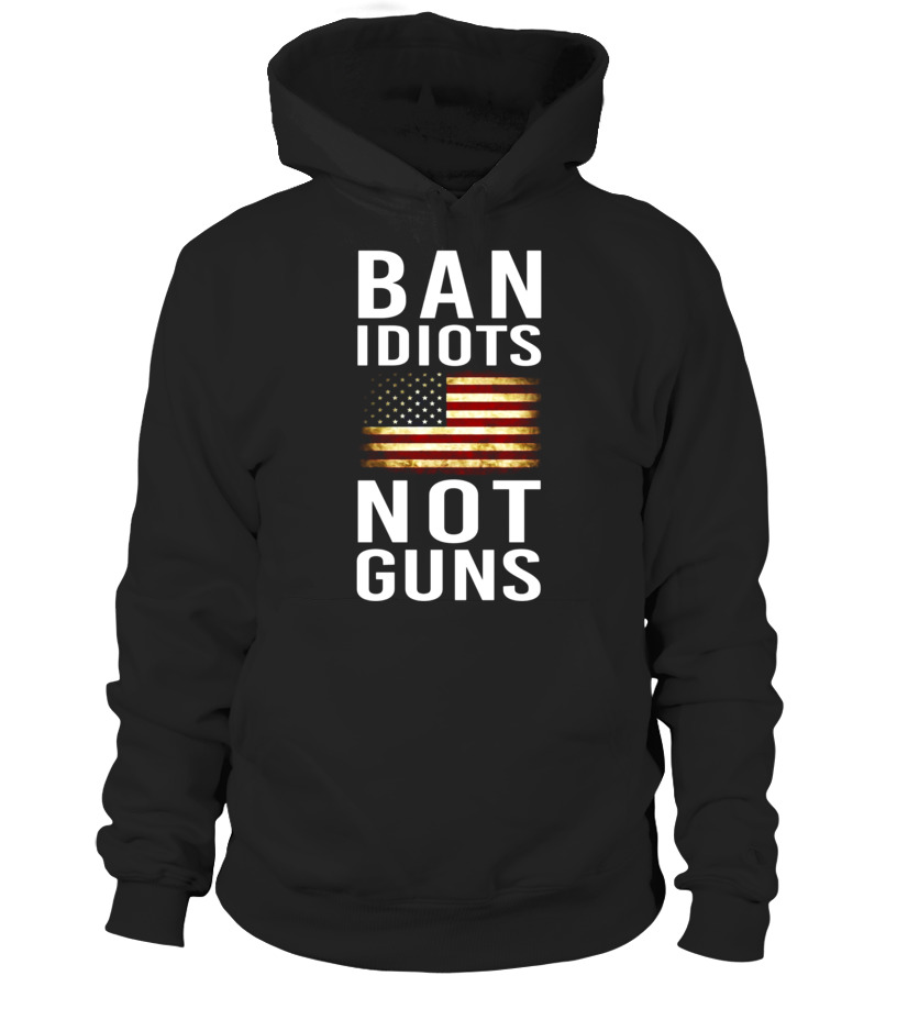 cc532b5a Ban Idiots Not Guns Funny 2nd Amendment T-Shirt - Hoodie | Teezily