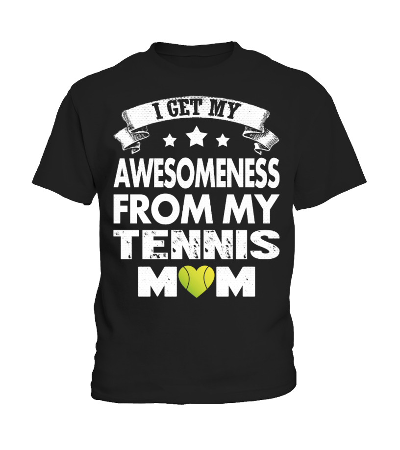 I GET MY AWESOMENESS FOR MY TENNIS MOM