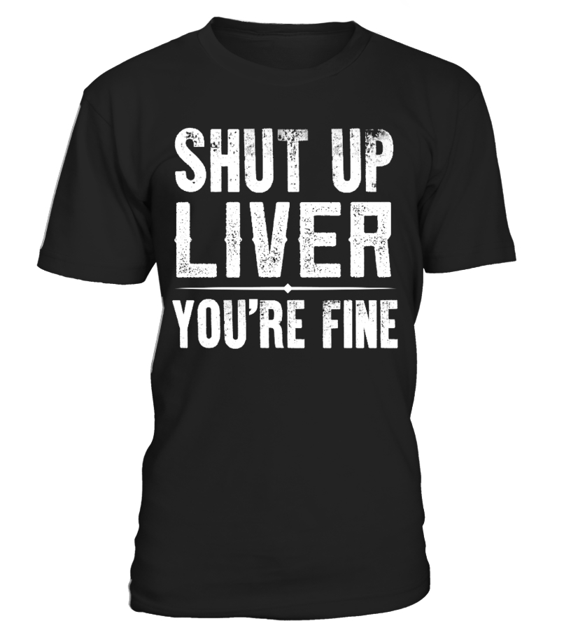 SHUT UP LIVER YOU'RE FINE T SHIRT